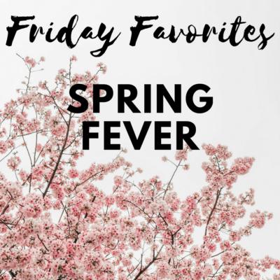 Friday Favorites – Spring Fever