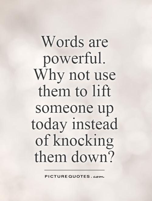words-are-powerful-why-not-use-them-to-lift-someone-up-today-instead-of-knocking-them-down-quote-1